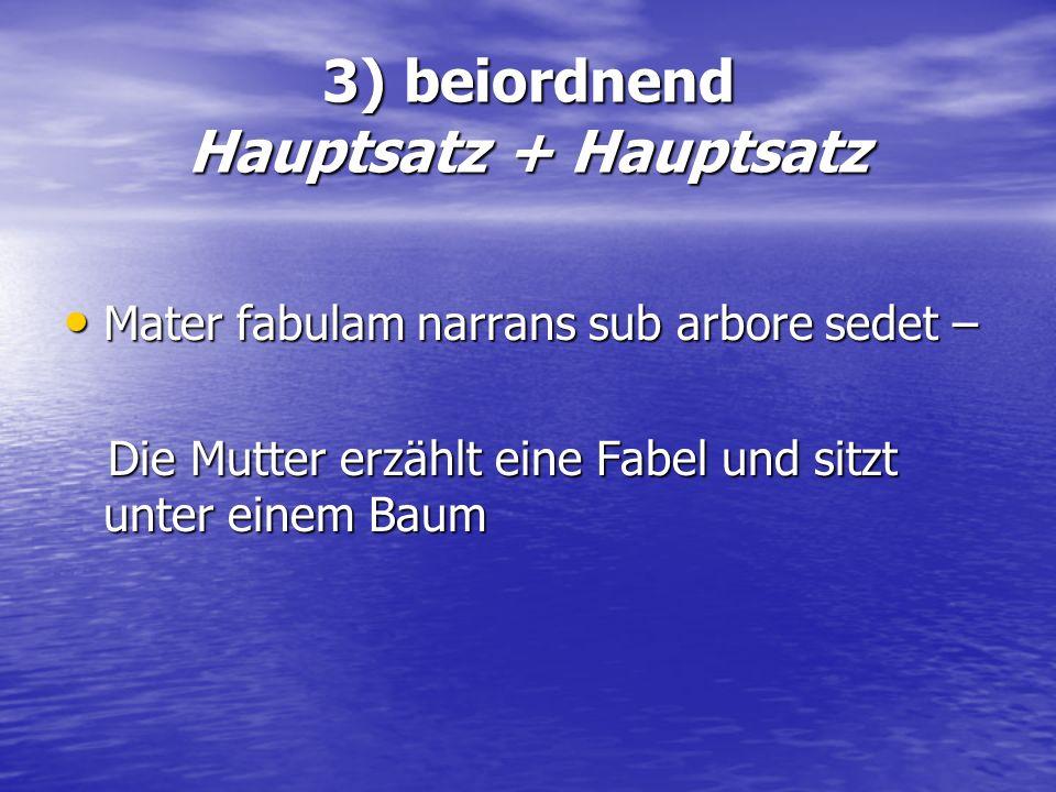 3) beiordnend Hauptsatz + Hauptsatz Mater fabulam narrans sub arbore sedet – Mater fabulam narrans sub arbore sedet – Die Mutter erzählt eine Fabel un