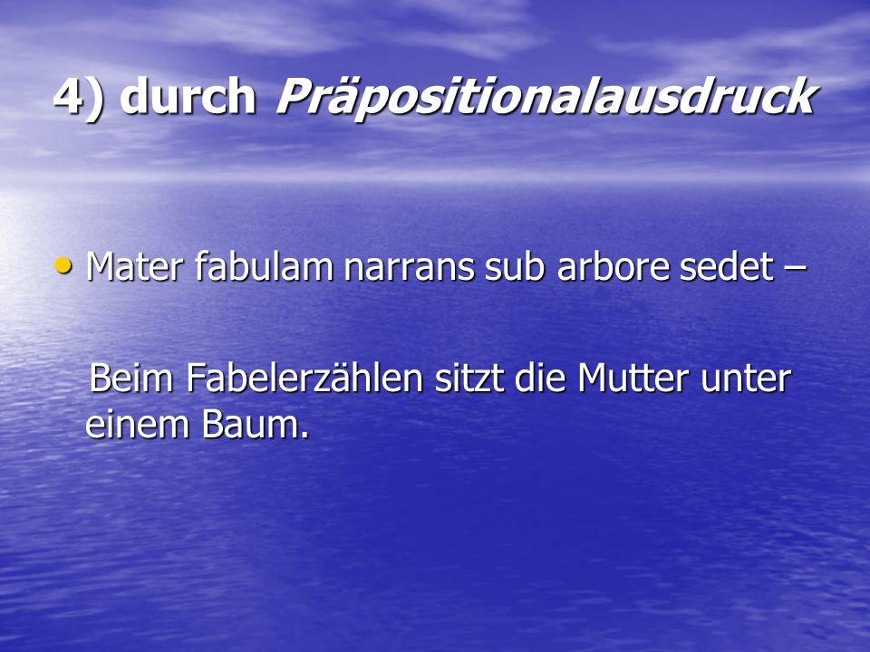4) durch Präpositionalausdruck Mater fabulam narrans sub arbore sedet – Mater fabulam narrans sub arbore sedet – Beim Fabelerzählen sitzt die Mutter u