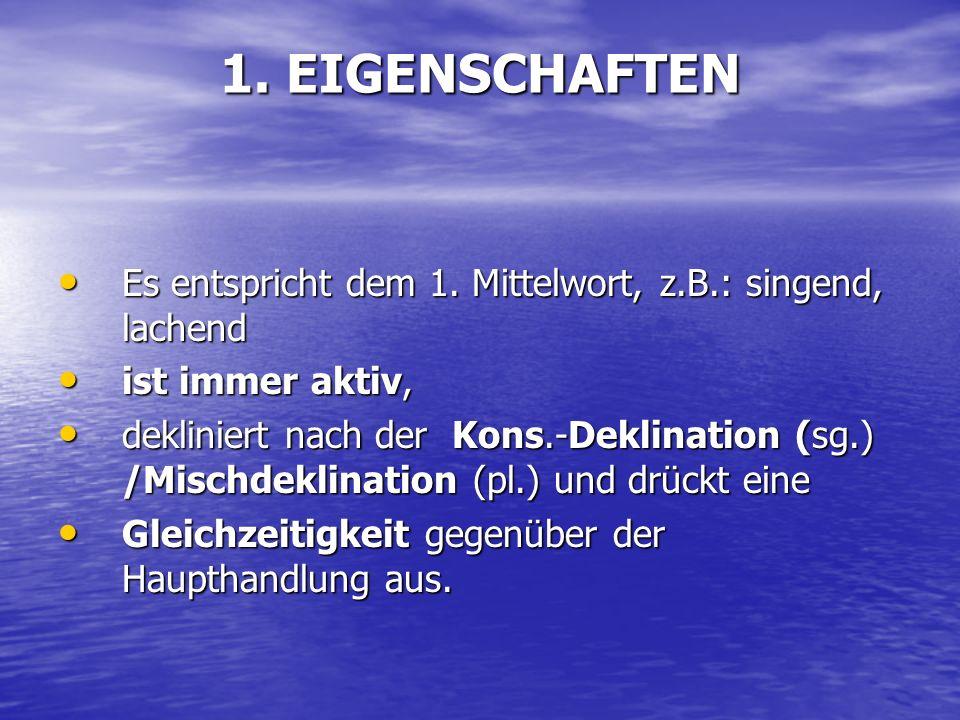 1. EIGENSCHAFTEN Es entspricht dem 1. Mittelwort, z.B.: singend, lachend Es entspricht dem 1. Mittelwort, z.B.: singend, lachend ist immer aktiv, ist