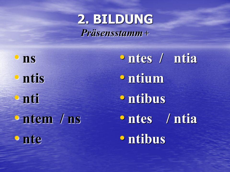 2. BILDUNG Präsensstamm + ns ns ntis ntis nti nti ntem / ns ntem / ns nte nte ntes / ntia ntes / ntia ntium ntium ntibus ntibus ntes / ntia ntes / nti