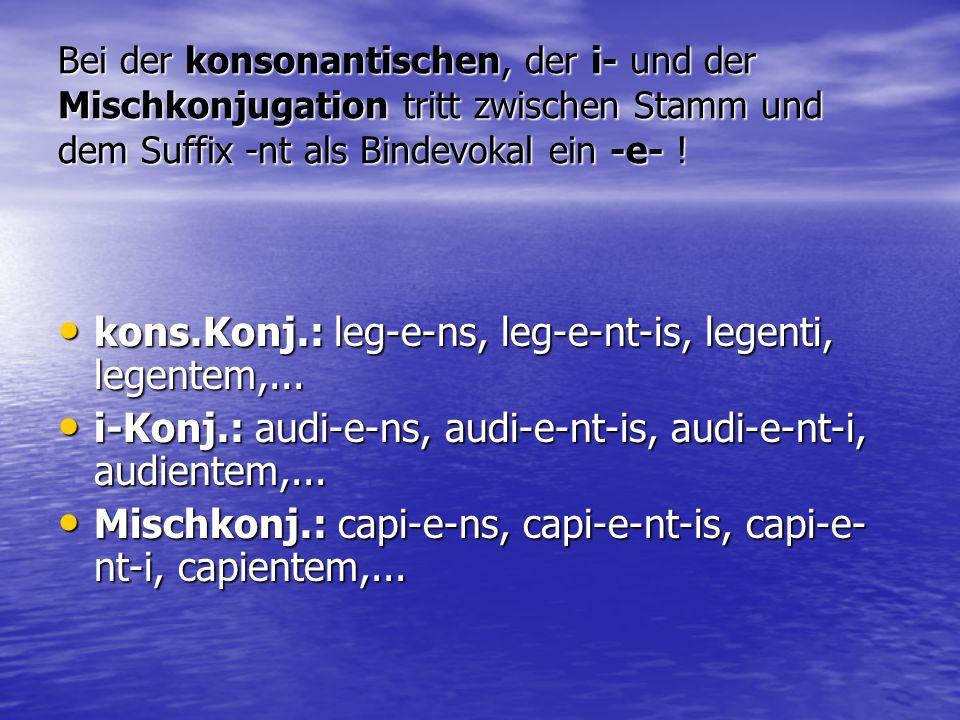 Bei der konsonantischen, der i- und der Mischkonjugation tritt zwischen Stamm und dem Suffix -nt als Bindevokal ein -e- ! kons.Konj.: leg-e-ns, leg-e-