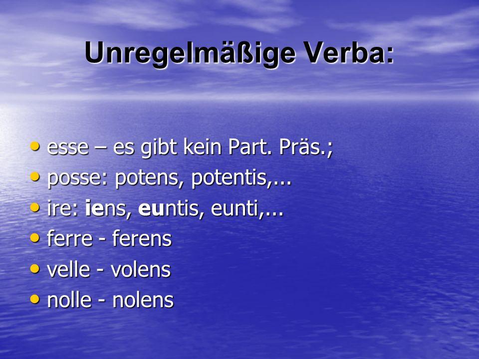 Unregelmäßige Verba: esse – es gibt kein Part. Präs.; esse – es gibt kein Part. Präs.; posse: potens, potentis,... posse: potens, potentis,... ire: ie