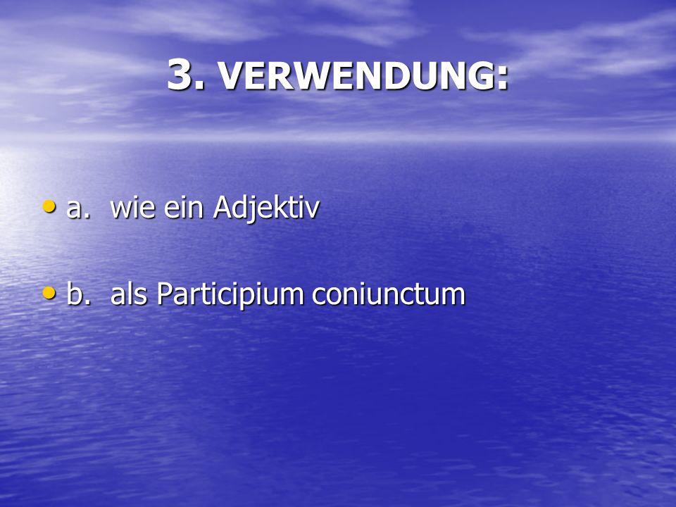 3. VERWENDUNG : a. wie ein Adjektiv a. wie ein Adjektiv b. als Participium coniunctum b. als Participium coniunctum