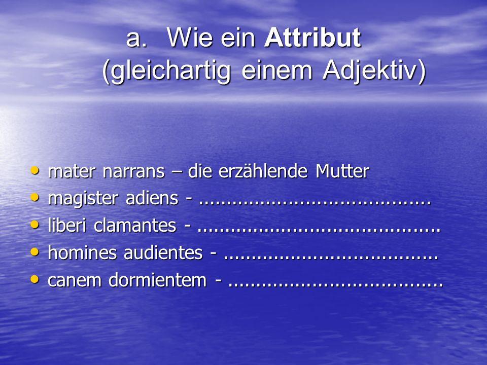 a.Wie ein Attribut (gleichartig einem Adjektiv) mater narrans – die erzählende Mutter mater narrans – die erzählende Mutter magister adiens -.........