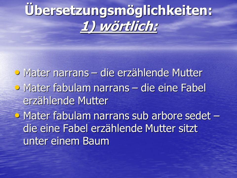 Übersetzungsmöglichkeiten: 1) wörtlich: Mater narrans – die erzählende Mutter Mater narrans – die erzählende Mutter Mater fabulam narrans – die eine F