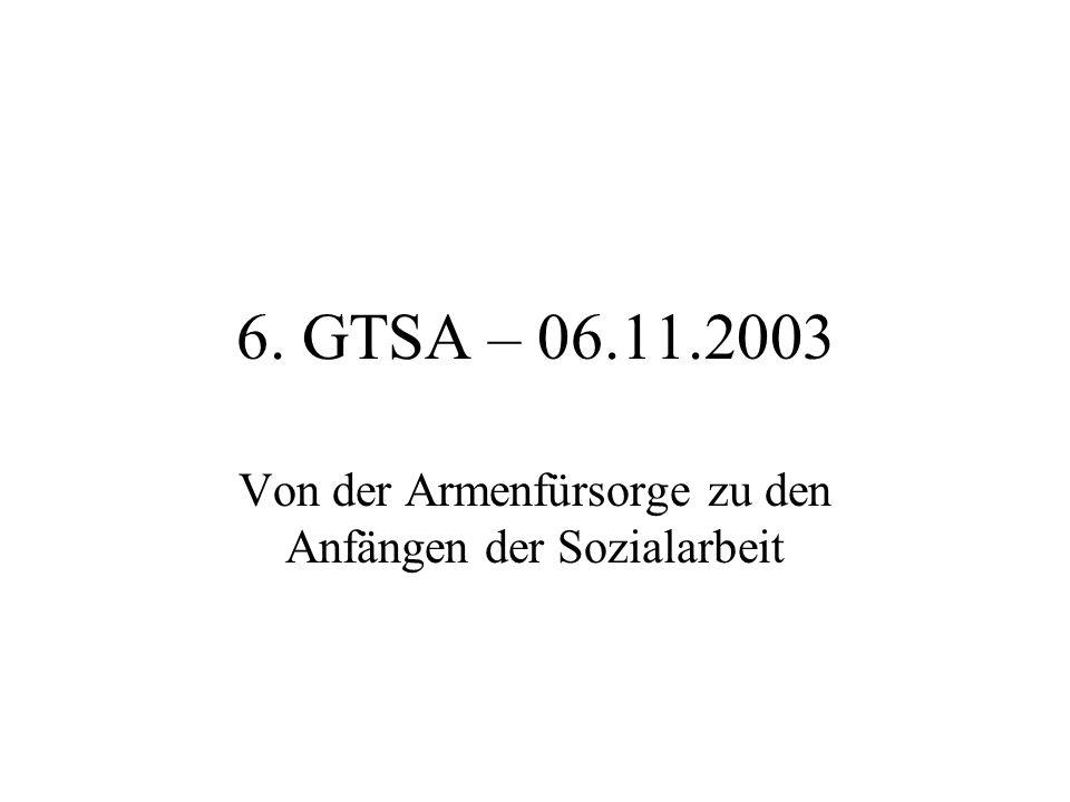 6. GTSA – 06.11.2003 Von der Armenfürsorge zu den Anfängen der Sozialarbeit
