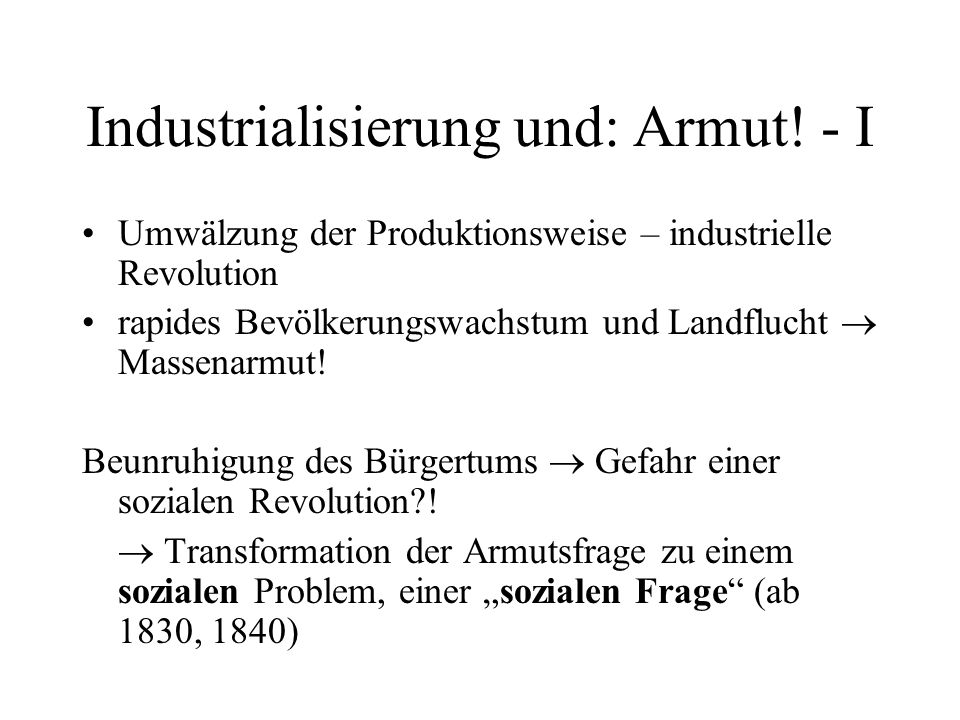Industrialisierung und: Armut! - I Umwälzung der Produktionsweise – industrielle Revolution rapides Bevölkerungswachstum und Landflucht Massenarmut! B