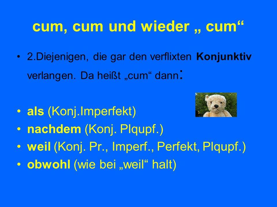 cum, cum und wieder cum 2.Diejenigen, die gar den verflixten Konjunktiv verlangen. Da heißt cum dann : als (Konj.Imperfekt) nachdem (Konj. Plqupf.) we