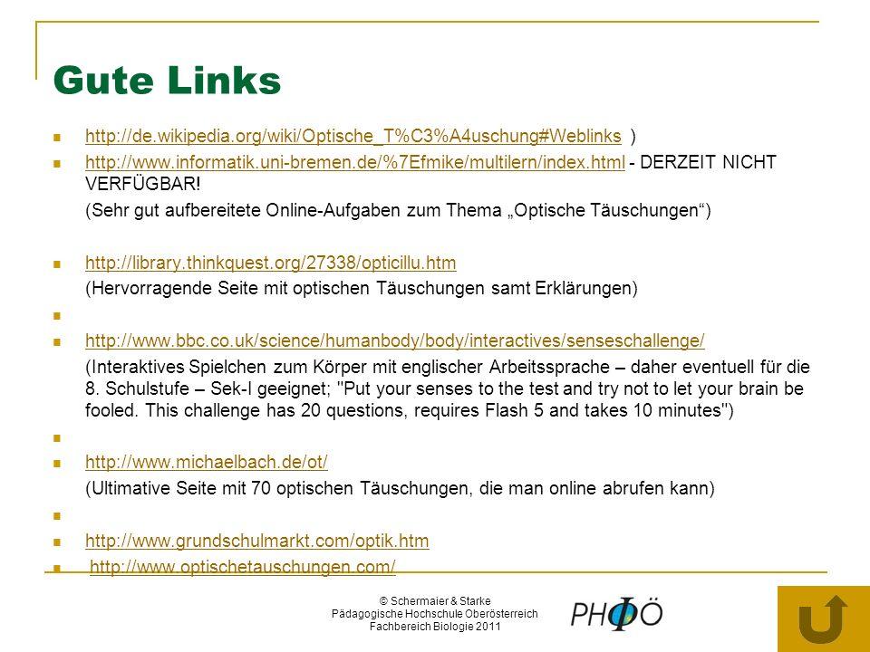 © Schermaier & Starke Pädagogische Hochschule Oberösterreich Fachbereich Biologie 2011 Gute Links http://de.wikipedia.org/wiki/Optische_T%C3%A4uschung#Weblinks ) http://de.wikipedia.org/wiki/Optische_T%C3%A4uschung#Weblinks http://www.informatik.uni-bremen.de/%7Efmike/multilern/index.html - DERZEIT NICHT VERFÜGBAR.