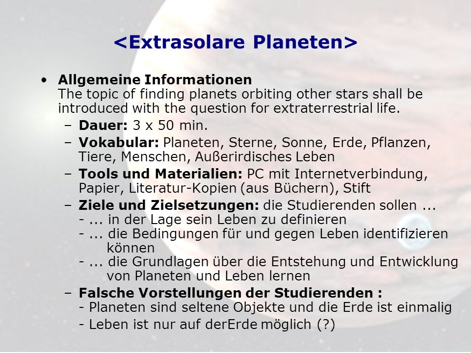 Allgemeine Informationen The topic of finding planets orbiting other stars shall be introduced with the question for extraterrestrial life.