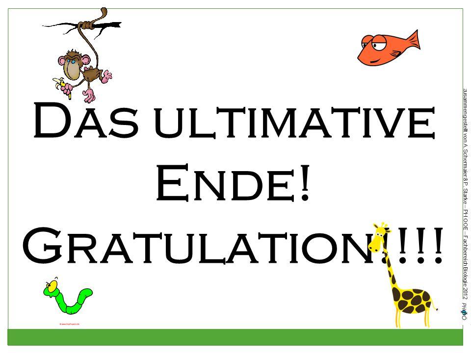 zusammengestellt von A. Schermaier & P. Starke – PH OOE – Fachbereich Biologie 2012 Das ultimative Ende! Gratulation!!!!