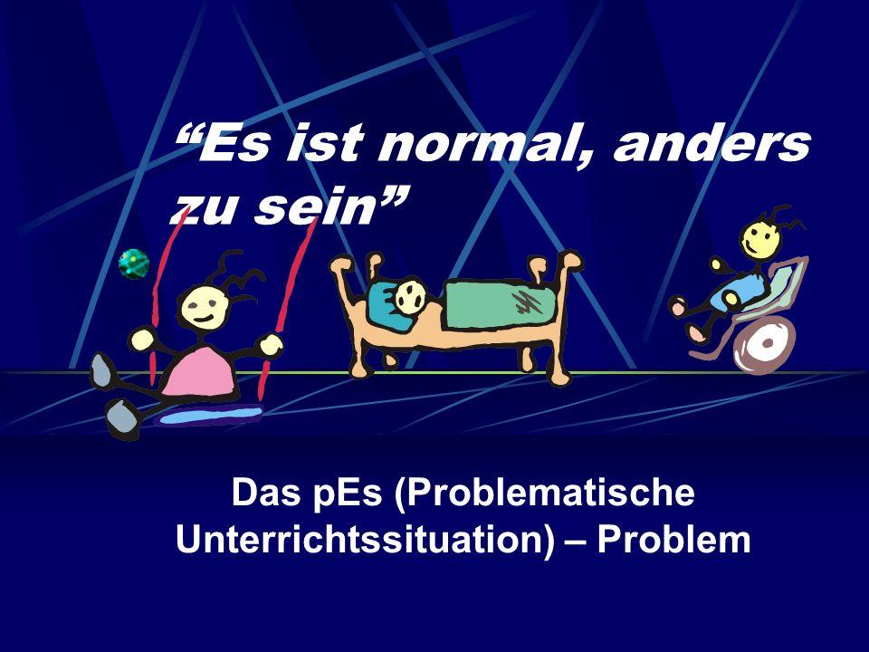 Es ist normal, anders zu sein Das pEs (Problematische Unterrichtssituation) – Problem