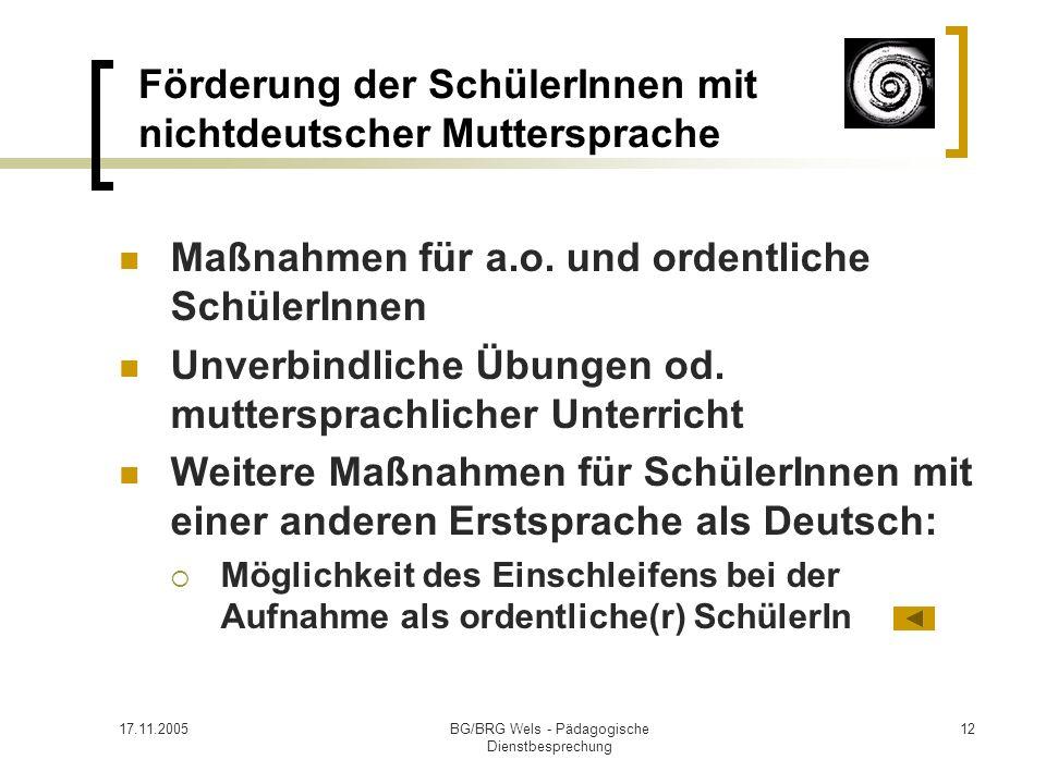 17.11.2005BG/BRG Wels - Pädagogische Dienstbesprechung 12 Förderung der SchülerInnen mit nichtdeutscher Muttersprache Maßnahmen für a.o. und ordentlic
