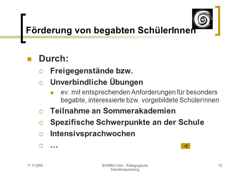 17.11.2005BG/BRG Wels - Pädagogische Dienstbesprechung 13 Förderung von begabten SchülerInnen Durch: Freigegenstände bzw. Unverbindliche Übungen ev. m