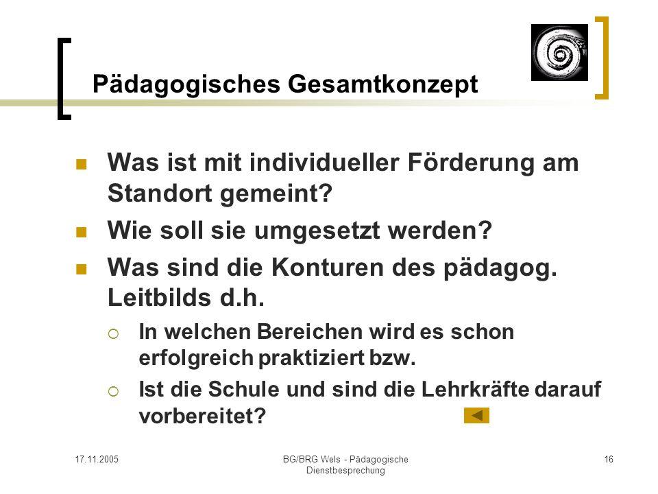17.11.2005BG/BRG Wels - Pädagogische Dienstbesprechung 16 Pädagogisches Gesamtkonzept Was ist mit individueller Förderung am Standort gemeint? Wie sol