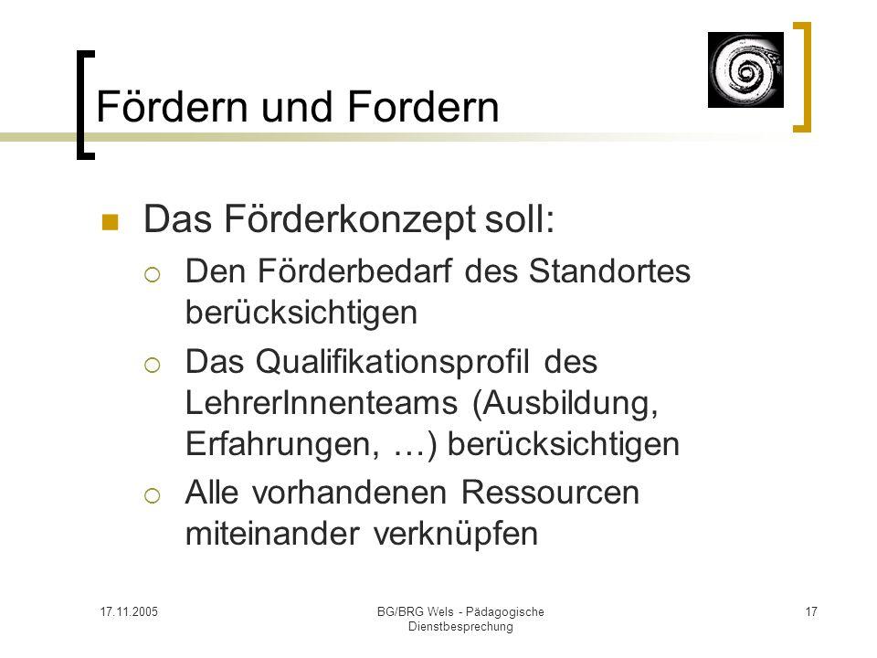 17.11.2005BG/BRG Wels - Pädagogische Dienstbesprechung 17 Fördern und Fordern Das Förderkonzept soll: Den Förderbedarf des Standortes berücksichtigen