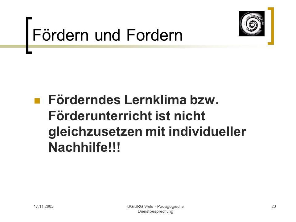 17.11.2005BG/BRG Wels - Pädagogische Dienstbesprechung 23 Fördern und Fordern Förderndes Lernklima bzw. Förderunterricht ist nicht gleichzusetzen mit