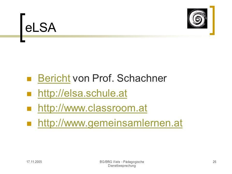 17.11.2005BG/BRG Wels - Pädagogische Dienstbesprechung 26 eLSA Bericht von Prof. Schachner Bericht http://elsa.schule.at http://www.classroom.at http: