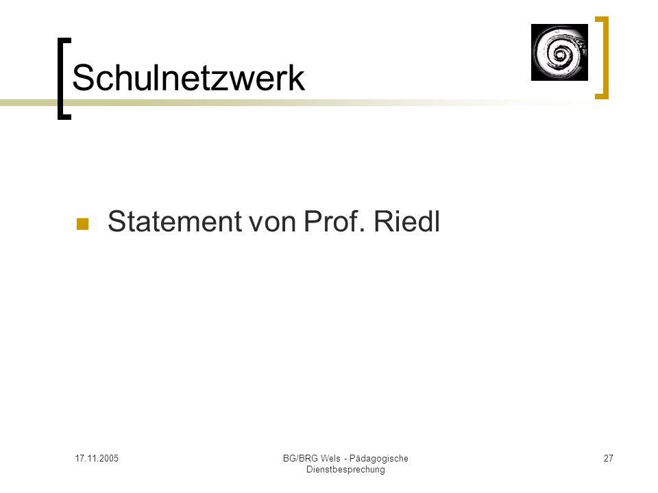 17.11.2005BG/BRG Wels - Pädagogische Dienstbesprechung 27 Schulnetzwerk Statement von Prof. Riedl