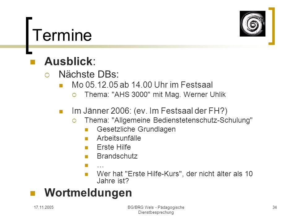 17.11.2005BG/BRG Wels - Pädagogische Dienstbesprechung 34 Termine Ausblick: Nächste DBs: Mo 05.12.05 ab 14.00 Uhr im Festsaal Thema: