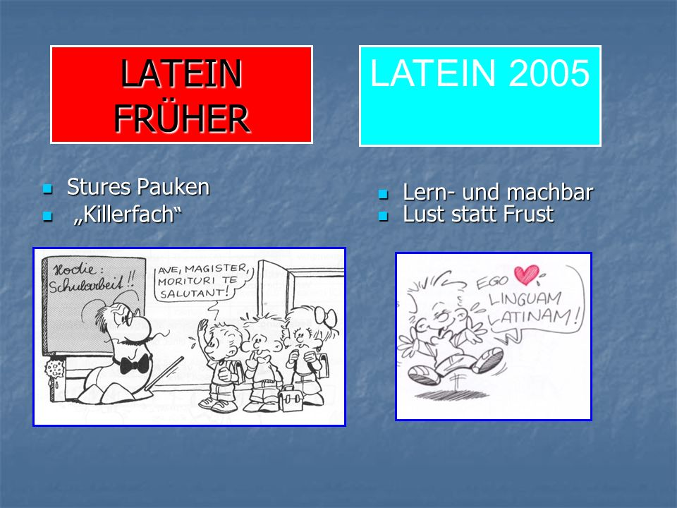 LATEIN FRÜHER Stures Pauken Stures Pauken Killerfach Killerfach Lern- und machbar Lern- und machbar Lust statt Frust Lust statt Frust LATEIN 2005