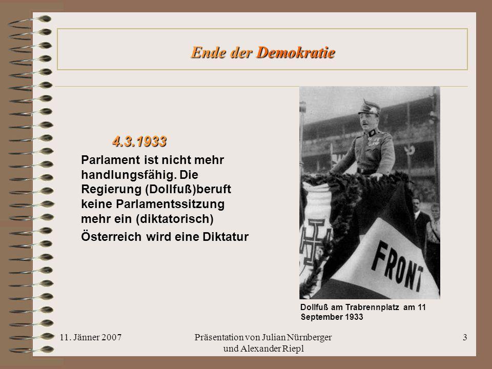 11. Jänner 2007Präsentation von Julian Nürnberger und Alexander Riepl 3 Ende der Demokratie 4.3.1933 Parlament ist nicht mehr handlungsfähig. Die Regi