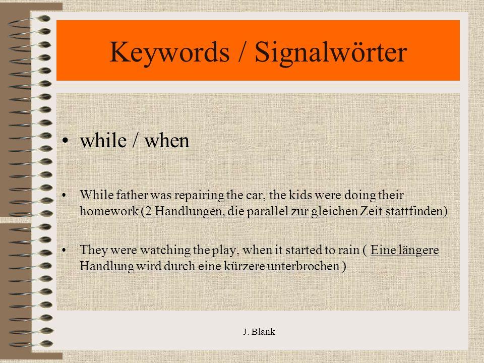 J. Blank Keywords / Signalwörter while / when While father was repairing the car, the kids were doing their homework (2 Handlungen, die parallel zur g
