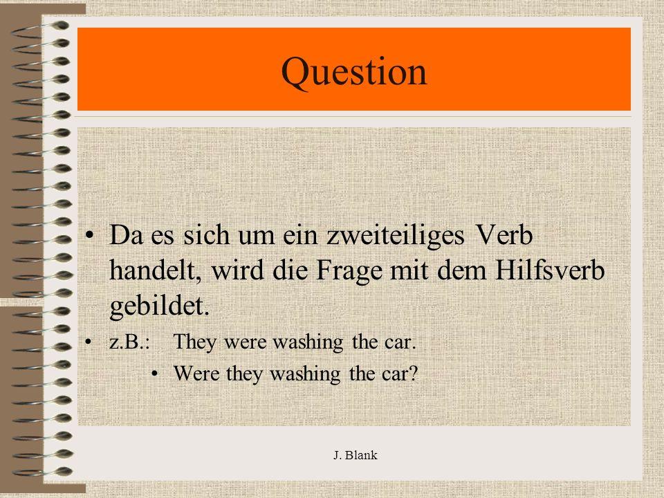 J. Blank Question Da es sich um ein zweiteiliges Verb handelt, wird die Frage mit dem Hilfsverb gebildet. z.B.: They were washing the car. Were they w