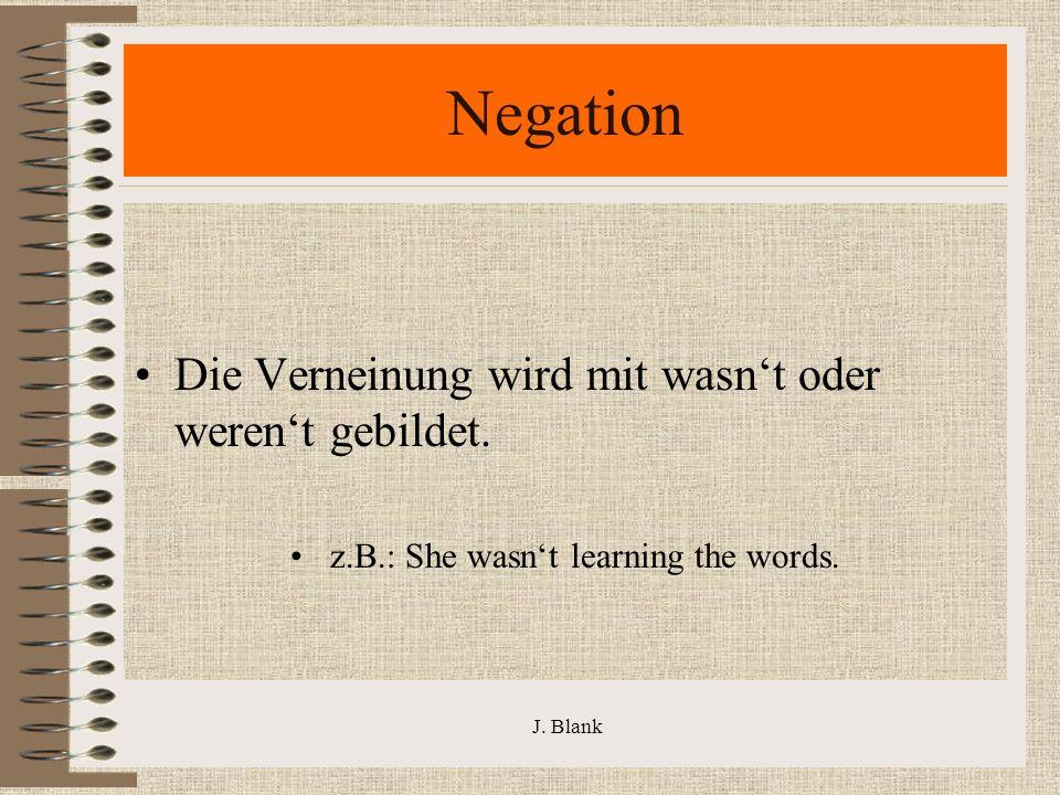 J. Blank Negation Die Verneinung wird mit wasnt oder werent gebildet.