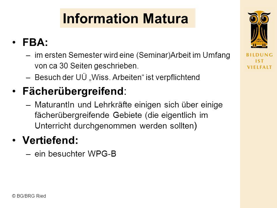 © BG/BRG Ried Information Matura FBA: –im ersten Semester wird eine (Seminar)Arbeit im Umfang von ca 30 Seiten geschrieben. –Besuch der UÜ Wiss. Arbei