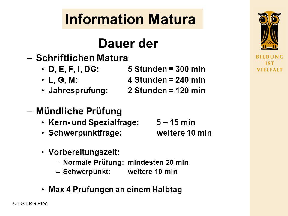 © BG/BRG Ried Information Matura Dauer der –Schriftlichen Matura D, E, F, I, DG:5 Stunden = 300 min L, G, M:4 Stunden = 240 min Jahresprüfung:2 Stunde