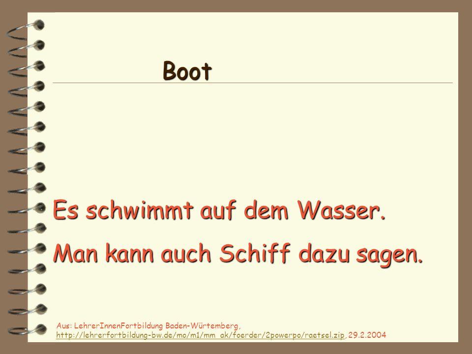 Es schwimmt auf dem Wasser. Man kann auch Schiff dazu sagen. Boot Aus: LehrerInnenFortbildung Baden-Würtemberg, http://lehrerfortbildung-bw.de/mo/m1/m
