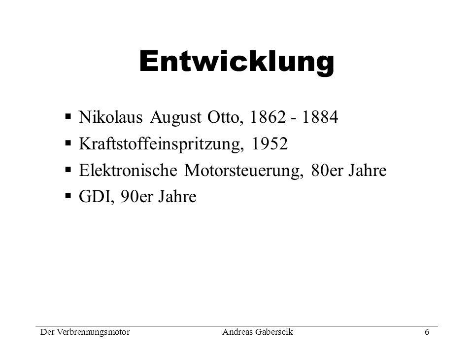 Der VerbrennungsmotorAndreas Gaberscik 6 Entwicklung Nikolaus August Otto, 1862 - 1884 Kraftstoffeinspritzung, 1952 Elektronische Motorsteuerung, 80er