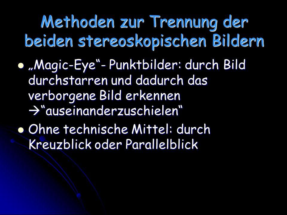 Methoden zur Trennung der beiden stereoskopischen Bildern Magic-Eye- Punktbilder: durch Bild durchstarren und dadurch das verborgene Bild erkennen auseinanderzuschielen Magic-Eye- Punktbilder: durch Bild durchstarren und dadurch das verborgene Bild erkennen auseinanderzuschielen Ohne technische Mittel: durch Kreuzblick oder Parallelblick Ohne technische Mittel: durch Kreuzblick oder Parallelblick