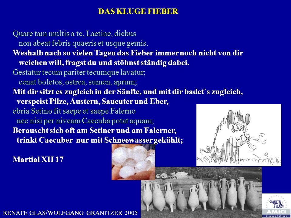 DAS KLUGE FIEBER RENATE GLAS/WOLFGANG GRANITZER 2005 Quare tam multis a te, Laetine, diebus non abeat febris quaeris et usque gemis. Weshalb nach so v