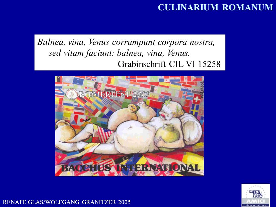 RENATE GLAS/WOLFGANG GRANITZER 2005 Balnea, vina, Venus corrumpunt corpora nostra, sed vitam faciunt: balnea, vina, Venus. Grabinschrift CIL VI 15258