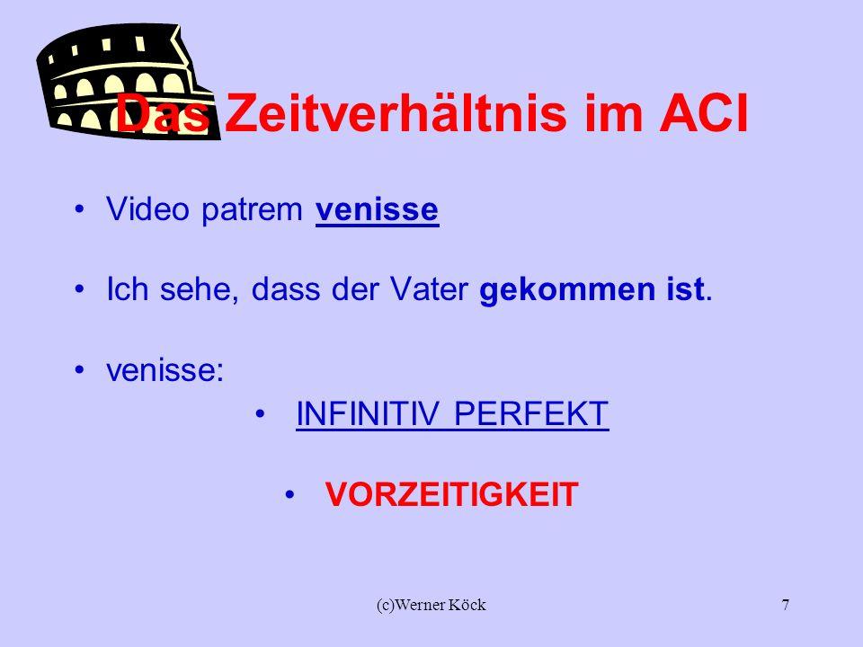 (c)Werner Köck6 Das Zeitverhältnis im ACI Video patrem venire. Ich sehe, dass der Vater kommt. Venire: INFINITIV PRÄSENS GLEICHZEITIGKEIT