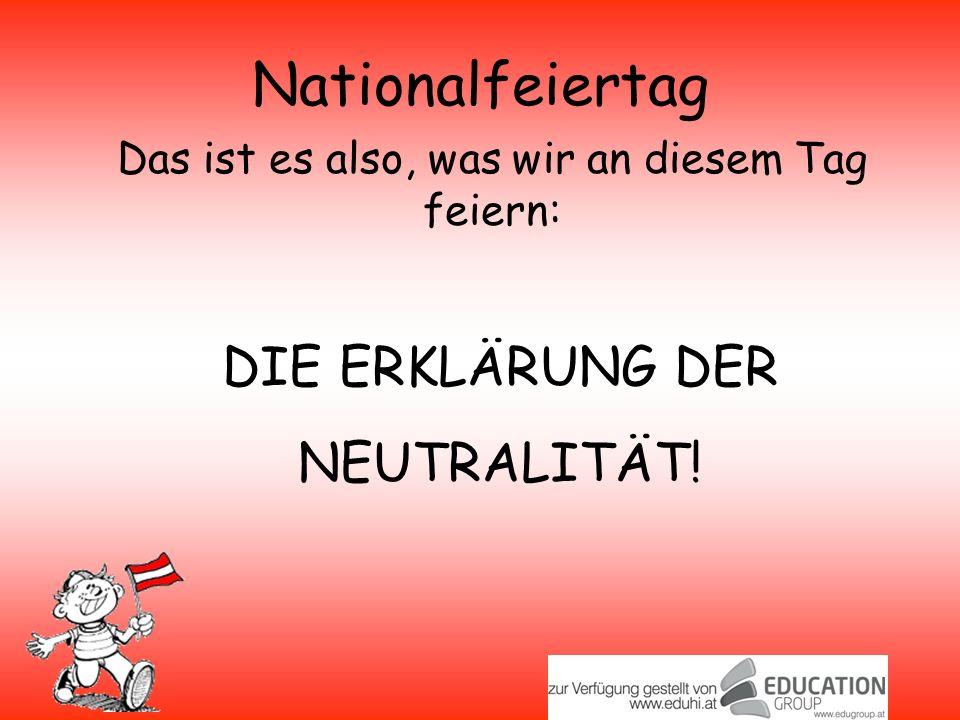 Nationalfeiertag Das ist es also, was wir an diesem Tag feiern: DIE ERKLÄRUNG DER NEUTRALITÄT!