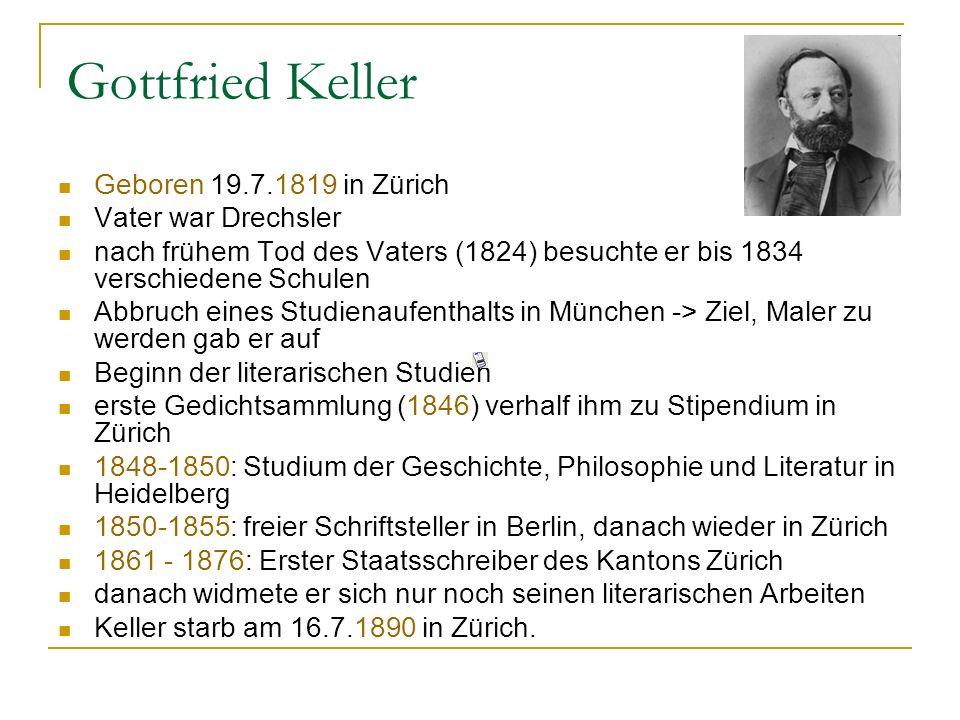 Geboren 19.7.1819 in Zürich Vater war Drechsler nach frühem Tod des Vaters (1824) besuchte er bis 1834 verschiedene Schulen Abbruch eines Studienaufenthalts in München -> Ziel, Maler zu werden gab er auf Beginn der literarischen Studien erste Gedichtsammlung (1846) verhalf ihm zu Stipendium in Zürich 1848-1850: Studium der Geschichte, Philosophie und Literatur in Heidelberg 1850-1855: freier Schriftsteller in Berlin, danach wieder in Zürich 1861 - 1876: Erster Staatsschreiber des Kantons Zürich danach widmete er sich nur noch seinen literarischen Arbeiten Keller starb am 16.7.1890 in Zürich.