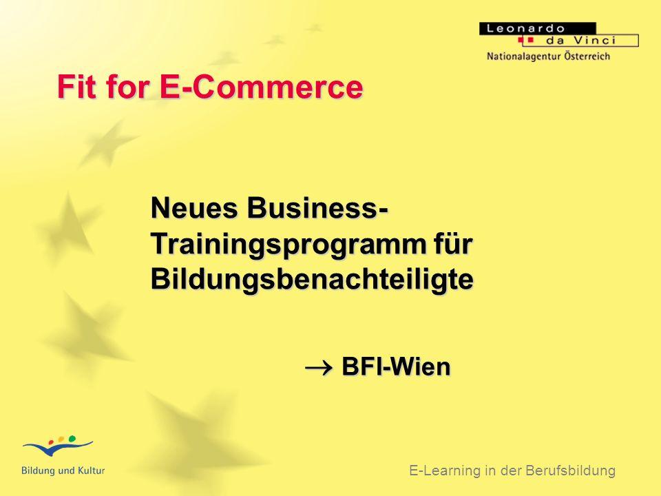 BSO 31.03.2003 Fit for E-Commerce E-Learning in der Berufsbildung Neues Business- Trainingsprogramm für Bildungsbenachteiligte BFI-Wien BFI-Wien