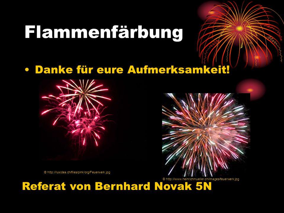 Flammenfärbung Danke für eure Aufmerksamkeit! Referat von Bernhard Novak 5N © http://luxidea.ch/files/pink/org/Feuerwerk.jpg © http://www.heinrichmuel