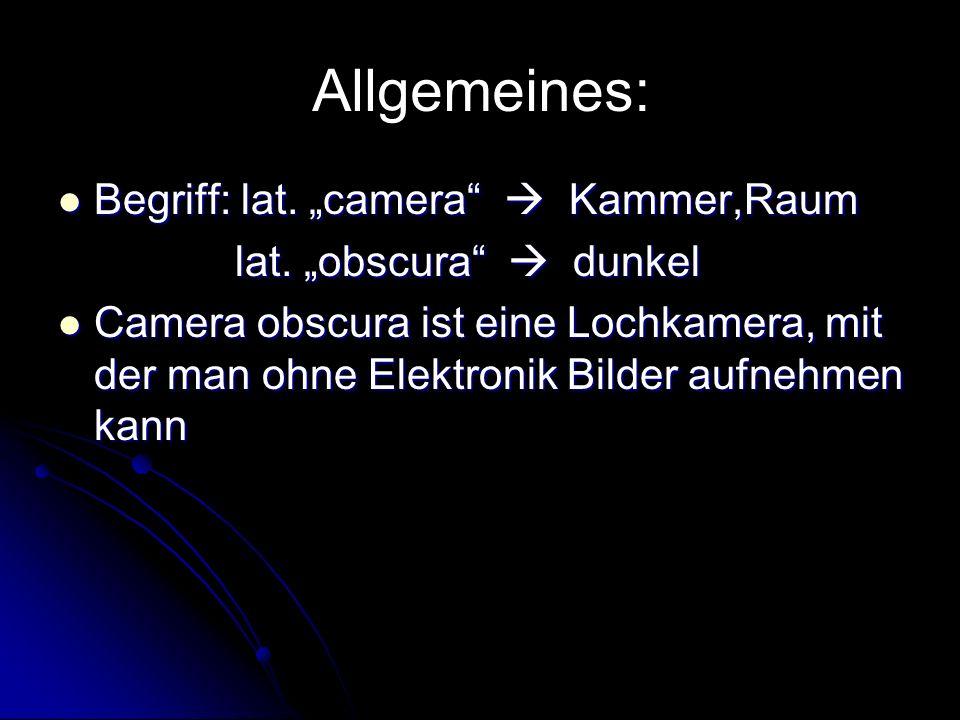 Allgemeines: Begriff: lat. camera Kammer,Raum Begriff: lat. camera Kammer,Raum lat. obscura dunkel lat. obscura dunkel Camera obscura ist eine Lochkam