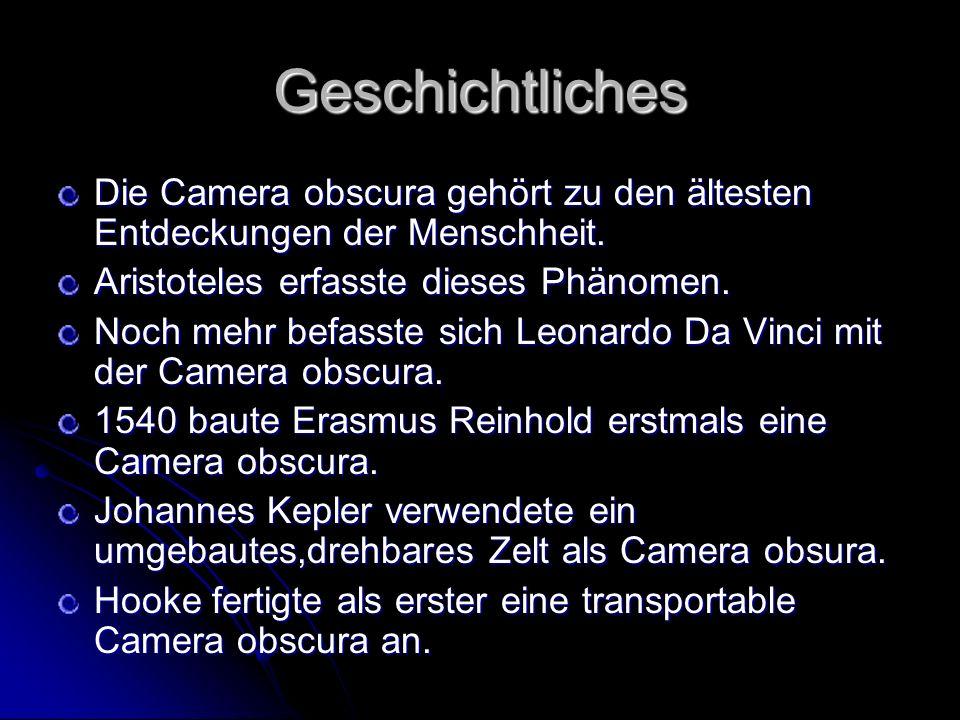 Geschichtliches Die Camera obscura gehört zu den ältesten Entdeckungen der Menschheit. Aristoteles erfasste dieses Phänomen. Noch mehr befasste sich L