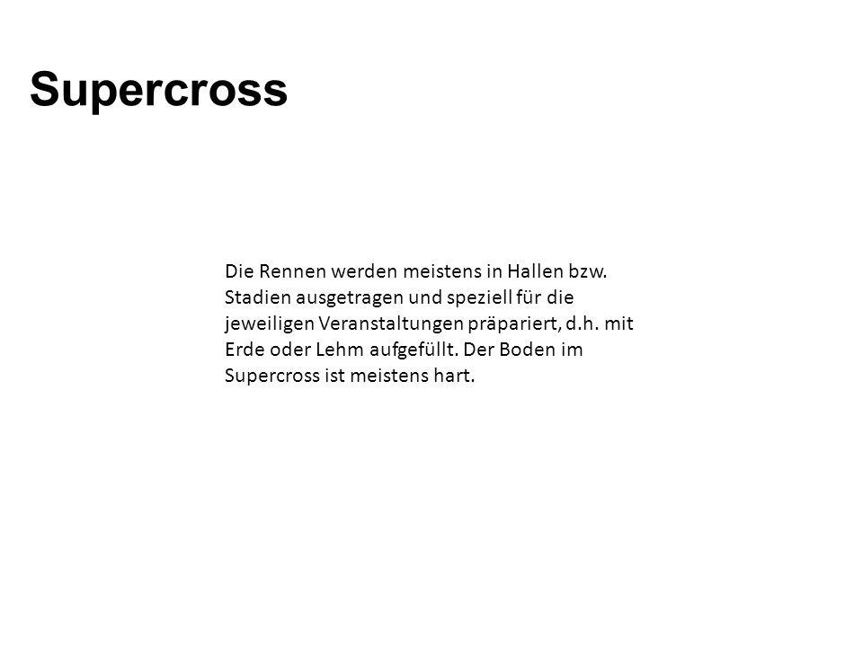 Supercross (SX) Die Rennen werden meistens in Hallen bzw. Stadien ausgetragen und speziell für die jeweiligen Veranstaltungen präpariert, d.h. mit Erd