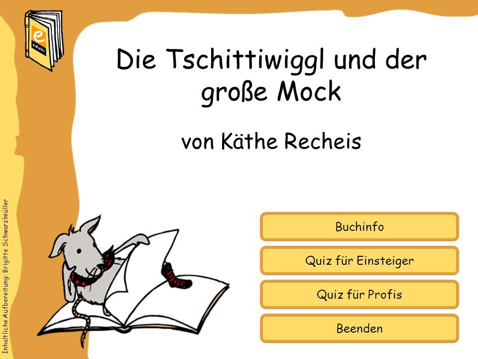 Inhaltliche Aufbereitung: Brigitte Schwarzlmüller Quiz für Einsteiger Quiz für Profis Buchinfo von Käthe Recheis Die Tschittiwiggl und der große Mock Beenden