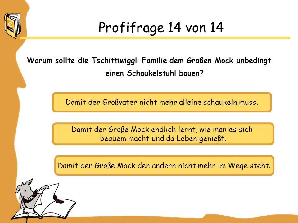 Profifrage 14 von 14 Warum sollte die Tschittiwiggl-Familie dem Großen Mock unbedingt einen Schaukelstuhl bauen.