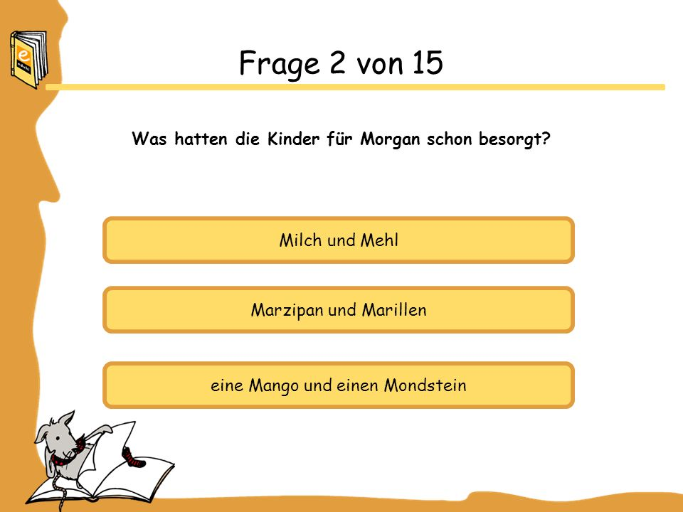 Milch und Mehl Marzipan und Marillen eine Mango und einen Mondstein Frage 2 von 15 Was hatten die Kinder für Morgan schon besorgt?