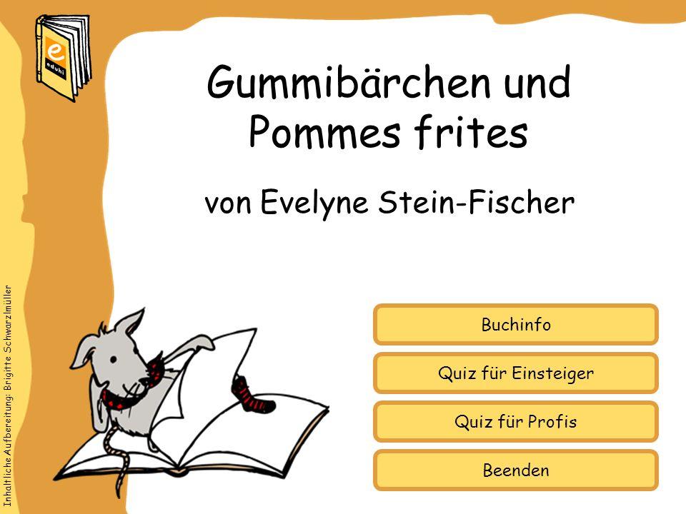 Inhaltliche Aufbereitung: Brigitte Schwarzlmüller Quiz für Einsteiger Quiz für Profis Buchinfo von Evelyne Stein-Fischer Gummibärchen und Pommes frites Beenden