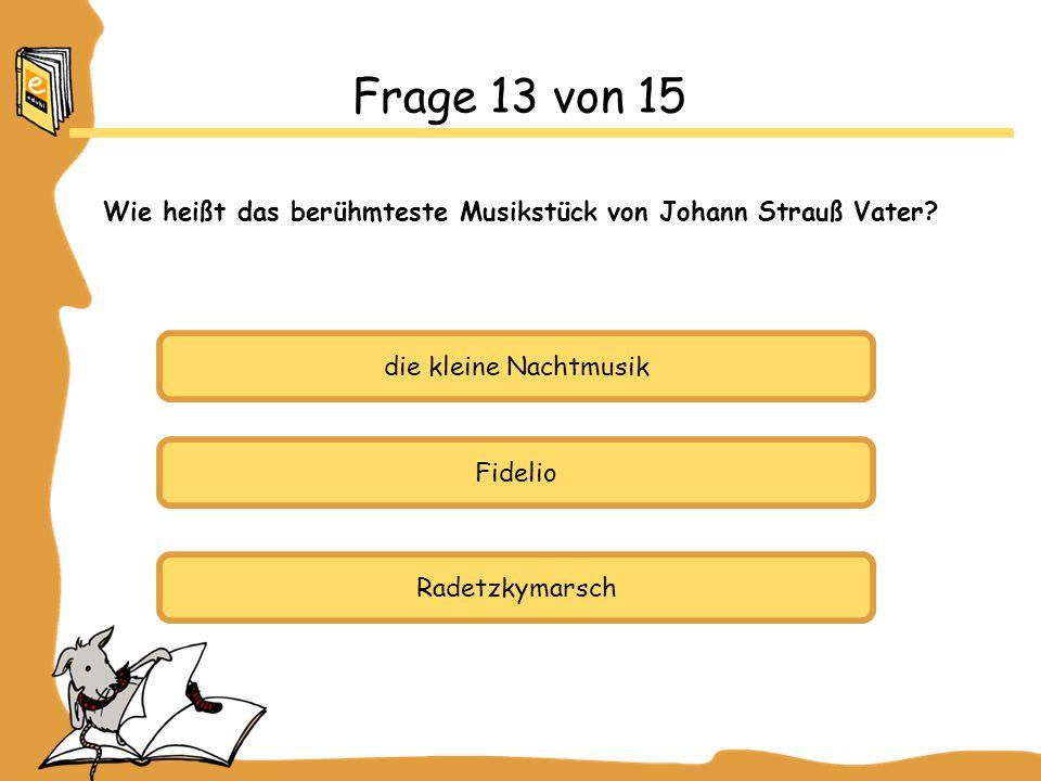 die kleine Nachtmusik Fidelio Radetzkymarsch Frage 13 von 15 Wie heißt das berühmteste Musikstück von Johann Strauß Vater?
