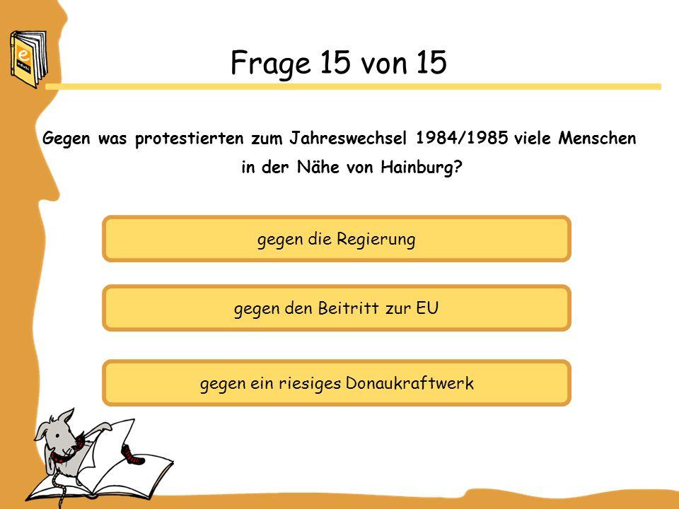 gegen die Regierung gegen den Beitritt zur EU gegen ein riesiges Donaukraftwerk Frage 15 von 15 Gegen was protestierten zum Jahreswechsel 1984/1985 viele Menschen in der Nähe von Hainburg?
